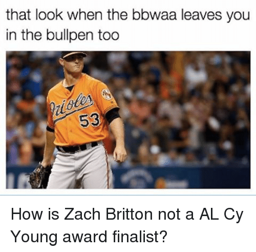 bullpen: that look when the bbwaa leaves you  in the bullpen too How is Zach Britton not a AL Cy Young award finalist?
