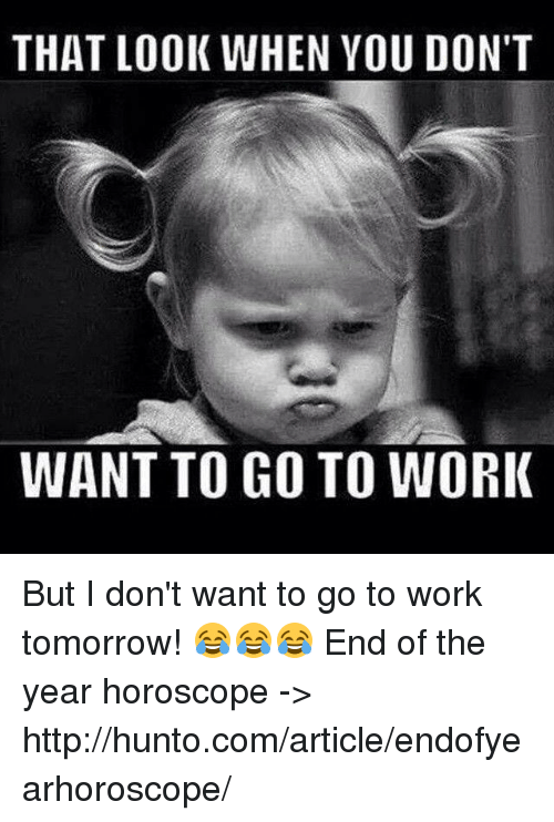 that look when you don 39 t want to go to work but i don 39 t want to go to work tomorrow end of. Black Bedroom Furniture Sets. Home Design Ideas