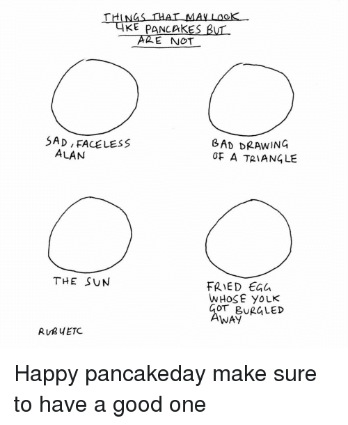 Yolked: THAT MAY  KE PANCAKES  BUL  THI  E NOT  SAD, FACELESS  GAD DRAWING  ALAN  OF A TRIANGLE  THE SUN  FRIED  WHOSE YOLK  COT BUR LED  AWAY  RUR ETC. Happy pancakeday make sure to have a good one
