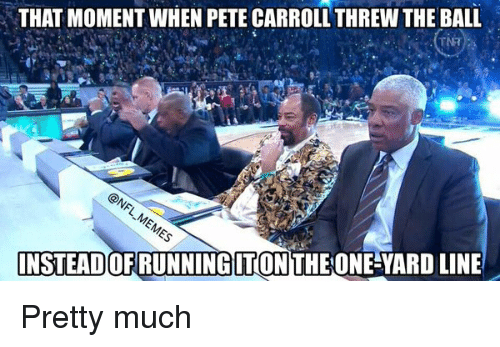 Pete Carroll: THAT MOMENT WHEN PETE CARROLL THREW THE BALL  INSTEADOFRUNNINGITON THE ONE YARDLINE Pretty much