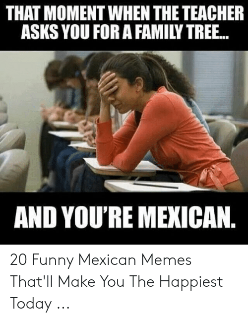 funny mexican memes: THAT MOMENT WHEN THE TEACHER  ASKS YOU FOR A FAMILY TREE...  AND YOU'RE MEXICAN 20 Funny Mexican Memes That'll Make You The Happiest Today ...