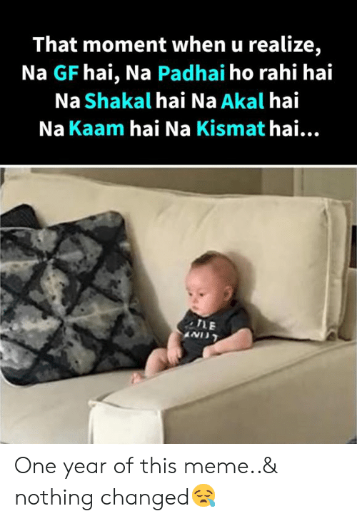 Meme, Memes, and 🤖: That moment when u realize,  Na GF hai, Na Padhai ho rahi hai  Na Shakal hai Na Akal hai  Na Kaam hai Na Kismat hai.  TLE One year of this meme..& nothing changed😪