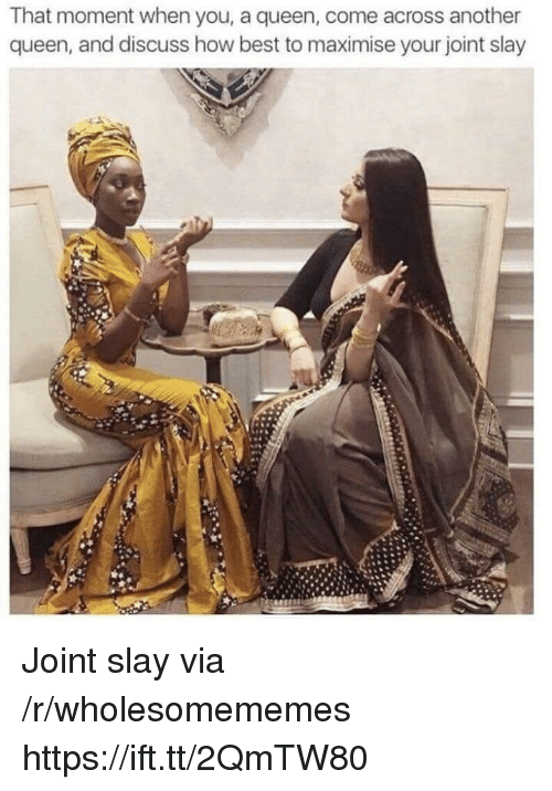 Queen, Best, and How: That moment when you, a queen, come across another  queen, and discuss how best to maximise your joint slay Joint slay via /r/wholesomememes https://ift.tt/2QmTW80