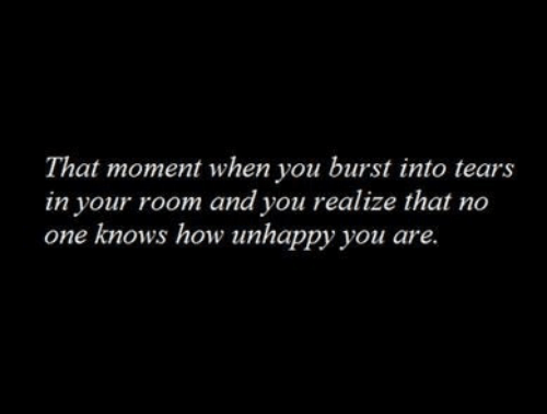 How, One, and Moment: That moment when you burst into tears  in your room and you realize that no  one knows how unhappy you are.