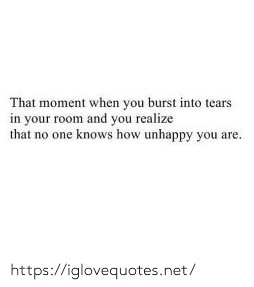 How, Net, and One: That moment when you burst into tears  in your room and you realize  that no one knows how unhappy you are. https://iglovequotes.net/