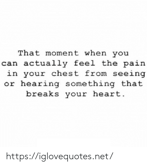 Pain: That moment when you  can actually feel the pain  in your chest from seeing  or hearing something that  breaks your heart. https://iglovequotes.net/