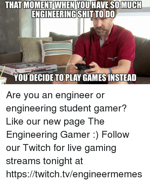 Engineering Student: THAT MOMENT WHEN YOU HAVE SOMUCH  ENGINEERINGSHITTO DO  YOU DECIDE TO PLAY GAMES INSTEAD Are you an engineer or engineering student gamer? Like our new page The Engineering Gamer :)  Follow our Twitch for live gaming streams tonight at https://twitch.tv/engineermemes