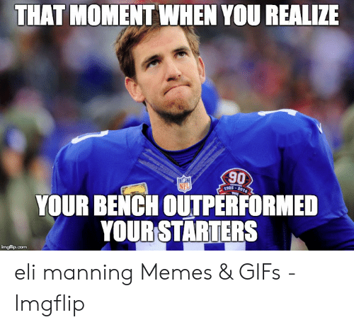 Eli Manning Memes: THAT MOMENT WHEN YOU REALIZE  90  FECH  NFL  1925-2014  YOUR BENCH OUTPERFORMED  YOUR STARTERS  imgflip.com eli manning Memes & GIFs - Imgflip