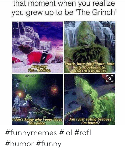 Bustle: that moment when you realize  you grew up to be 'The Grinch'  Hate, hate, hate, hate hate  hote. Double hate  OATHE ENTIRELY!  @bustle  don't know why lever leave  this ploce.  Am I just eating because  I'm bored? #funnymemes #lol #rofl #humor #funny