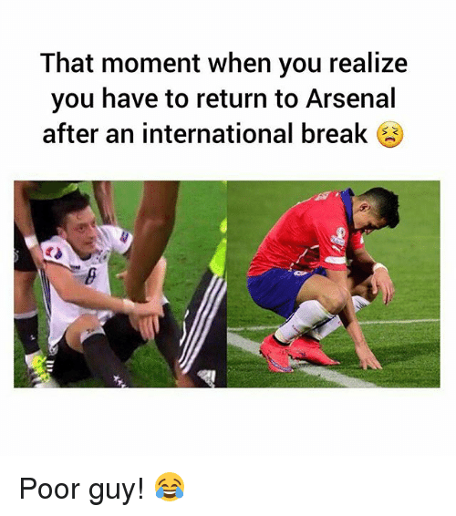 momentous: That moment when you realize  you have to return to Arsenal  after an international break  S C Poor guy! 😂