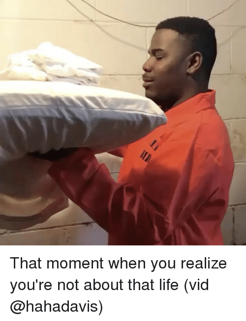 About That Life: That moment when you realize you're not about that life (vid @hahadavis)