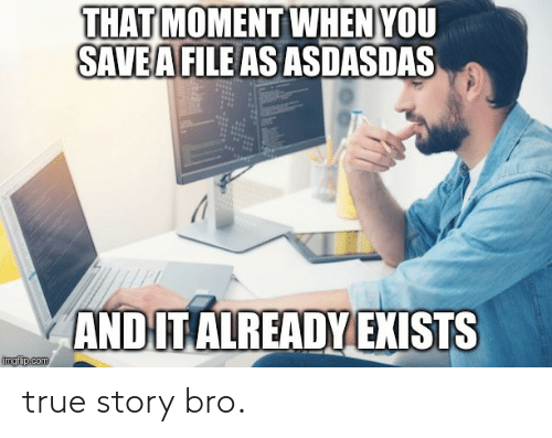 Exists: THAT MOMENT WHEN YOU  SAVEA FILE AS ASDASDAS  AND IT ALREADY EXISTS  imgfip.com true story bro.