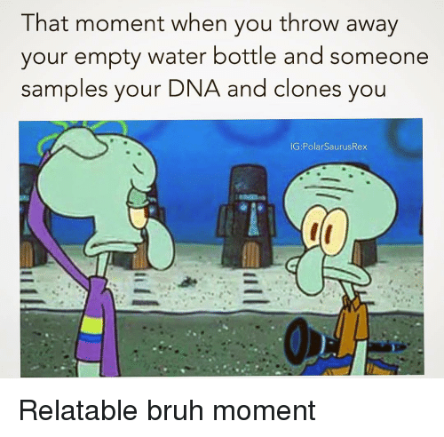 Clones: That moment when you throw away  your empty water bottle and someone  samples your  DNA and clones you Relatable bruh moment