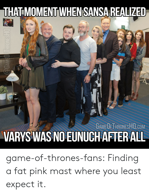 varys: THAT MOMENT WHENSANSA REALIZED  GAMEOFTHRONESHO.COM  VARYS WAS NO EUNUCH AFTER ALL game-of-thrones-fans:  Finding a fat pink mast where you least expect it.
