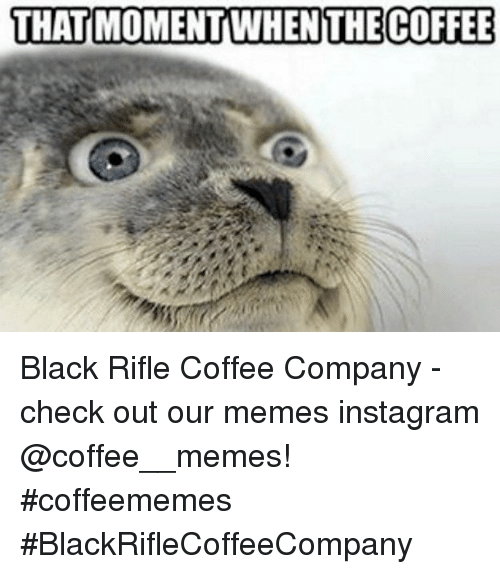 Memes Instagram: THAT MOMENT WHENTHE COFFEE Black Rifle Coffee Company  - check out our memes instagram @coffee__memes!     #coffeememes #BlackRifleCoffeeCompany