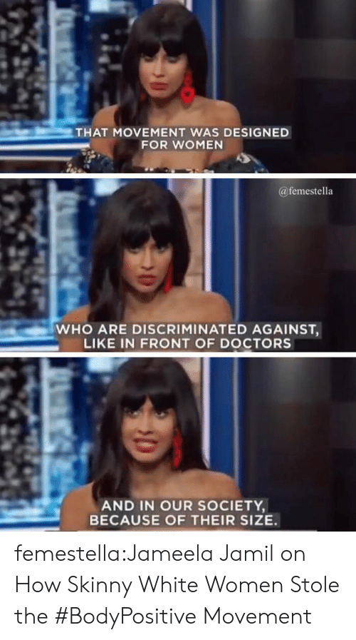 Skinny, Target, and Tumblr: THAT MOVEMENT WAS DESIGNED  FOR WOMEN  @femestella  WHO ARE DISCRIMINATED AGAINST,  LIKE IN FRONT OF DOCTORS  AND IN OUR SOCIETY  BECAUSE OF THEIR SIZE. femestella:Jameela Jamil on How Skinny White Women Stole the #BodyPositive Movement