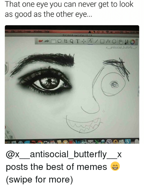 Best Of Memes: That one eye you can never get to look  as good as the other eye..  ss File Edit Image Window Help  first sketch-eyel tif 11s  x antisocal butterfly x @x__antisocial_butterfly__x posts the best of memes 😁 (swipe for more)