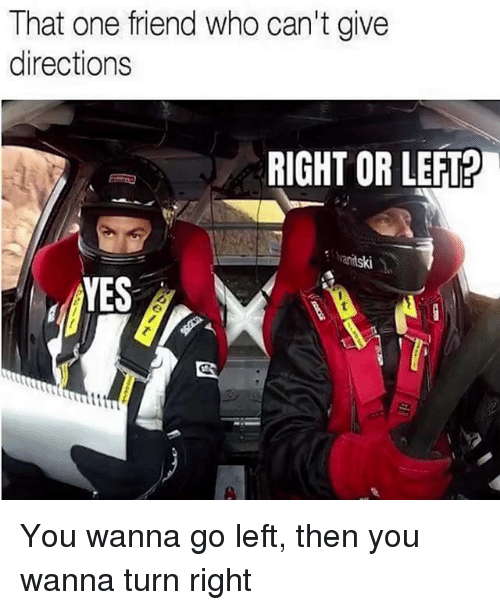 Memes, 🤖, and Who: That one friend who can't give  directions  RIGHT OR LEFT?  ski  VES You wanna go left, then you wanna turn right