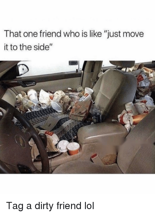 """to-the-side: That one friend who is like """"just move  it to the side"""" Tag a dirty friend lol"""