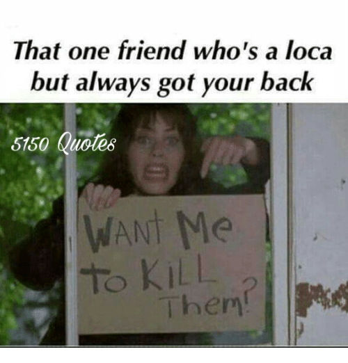 That One Friend Who\'s a Loca but Always Got Your Back 5150 ...