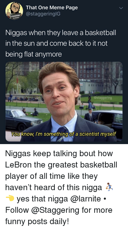 Keep Talking: That One Meme Page  astaggeringlG  96-291845  Niggas when they leave a basketball  in the sun and come back to it not  being flat anymore  @staggering  You know l'm something of a scientist myself Niggas keep talking bout how LeBron the greatest basketball player of all time like they haven't heard of this nigga ⛹🏾‍♂️👈 yes that nigga @larnite • ➫➫➫ Follow @Staggering for more funny posts daily!