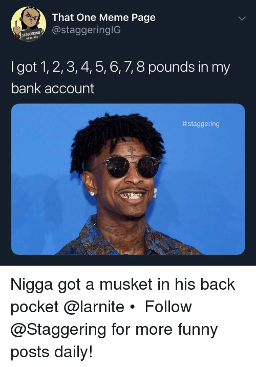 5 6 7 8: That One Meme Page  STAGGERING  96-291845  taggeringIG  I got 1, 2,3, 4, 5, 6, 7, 8 pounds in my  bank account  @staggering Nigga got a musket in his back pocket @larnite • ➫➫➫ Follow @Staggering for more funny posts daily!