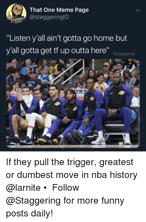 "Trendy: That One Meme Page  staggeringiG  STA  96291845  ""Listen y'all ain't gotta go home but  y'all gotta get tf up outta here"" ostaggering If they pull the trigger, greatest or dumbest move in nba history @larnite • ➫➫➫ Follow @Staggering for more funny posts daily!"