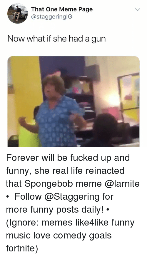Funny, Goals, and Life: That One Meme Page  @staggeringlG  Now what if she had a gun Forever will be fucked up and funny, she real life reinacted that Spongebob meme @larnite • ➫➫➫ Follow @Staggering for more funny posts daily! • (Ignore: memes like4like funny music love comedy goals fortnite)