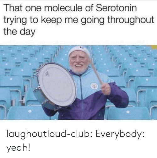 Club, Tumblr, and Yeah: That one molecule of Serotonin  trying to keep me going throughout  the day laughoutloud-club:  Everybody: yeah!