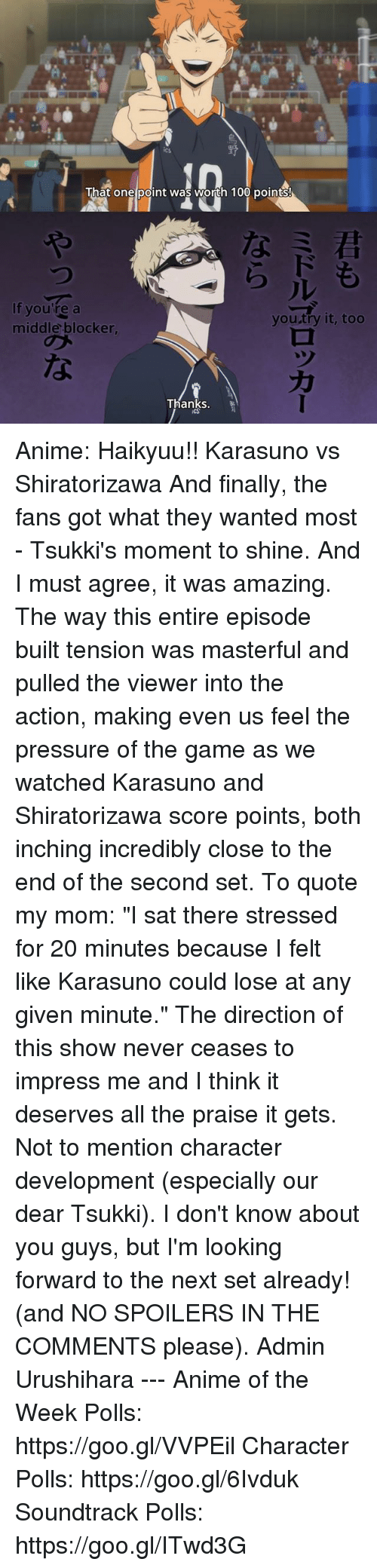 """Animals, Finals, and Memes: That one point was worth 100 points!  If you're a  you try it, too  middle blocker,  Thanks. Anime: Haikyuu!! Karasuno vs Shiratorizawa  And finally, the fans got what they wanted most - Tsukki's moment to shine.  And I must agree, it was amazing. The way this entire episode built tension was masterful and pulled the viewer into the action, making even us feel the pressure of the game as we watched Karasuno and Shiratorizawa score points, both inching incredibly close to the end of the second set.  To quote my mom: """"I sat there stressed for 20 minutes because I felt like Karasuno could lose at any given minute.""""  The direction of this show never ceases to impress me and I think it deserves all the praise it gets. Not to mention character development (especially our dear Tsukki).  I don't know about you guys, but I'm looking forward to the next set already! (and NO SPOILERS IN THE COMMENTS please).  Admin Urushihara --- Anime of the Week Polls: https://goo.gl/VVPEil Character Polls: https://goo.gl/6Ivduk Soundtrack Polls: https://goo.gl/ITwd3G"""