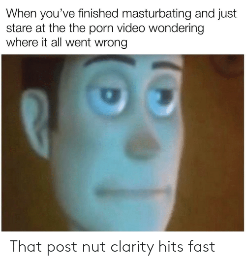 fast: That post nut clarity hits fast