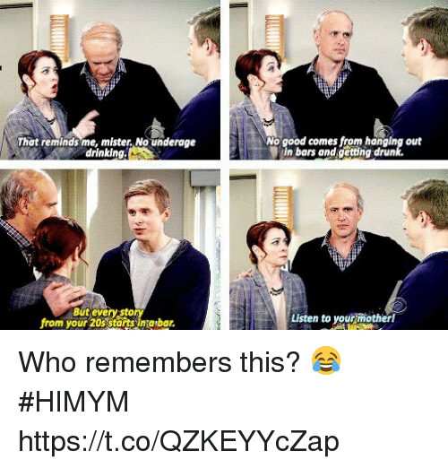 Getting Drunk: That reminds me, mister,No underage  drinking.  No good comes from hanging out  in bars and getting drunk.  But every sto  from your 20s starts sinabar.  Listen to your mother! Who remembers this? 😂 #HIMYM https://t.co/QZKEYYcZap