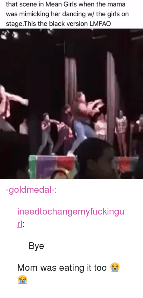 """Dancing, Girls, and Tumblr: that scene in Mean Girls when the mama  was mimicking her dancing w/ the girls on  stage.This the black version LMFAO <p><a href=""""http://-goldmedal-.tumblr.com/post/159946351296/ineedtochangemyfuckingurl-bye-mom-was-eating"""" class=""""tumblr_blog"""">-goldmedal-</a>:</p><blockquote> <p><a href=""""http://ineedtochangemyfuckingurl.tumblr.com/post/159874222232/bye"""" class=""""tumblr_blog"""">ineedtochangemyfuckingurl</a>:</p>  <blockquote><p>Bye</p></blockquote>  <p>Mom was eating it too 😭😭</p> </blockquote>"""