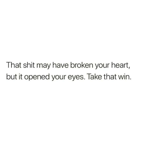 Shit, Heart, and Take That: That shit may have broken your heart,  but it opened your eyes. Take that win.
