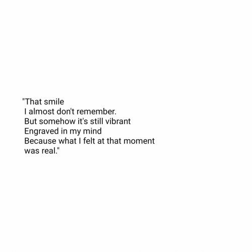 "Because What: ""That smile  I almost don't remember.  But somehow it's still vibrant  Engraved in my mind  Because what I felt at that moment  was real."""