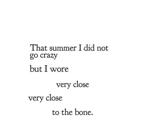 Crazy, Summer, and Bone: That summer I did not  go crazy  but I wore  very close  very close  to the bone.