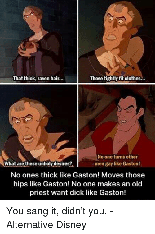 ravenous: That thick, raven hair...  Those tightly fitclothes...  No one turns other  What are these unholy desires?  men gay like Gaston!  No ones thick like Gaston! Moves those  hips like Gaston! No one makes an old  priest want dick like Gaston! You sang it, didn't you. - Alternative Disney