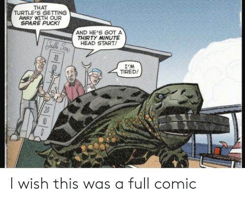 Spare: THAT  TURTLE'S GETTING  AWAY WITH OUR  SPARE PUCK!  AND HE'S GOT A  THIRTY MINUTE  HEAD START!  Spatle Sare  I'M  TIRED!  20  10 I wish this was a full comic