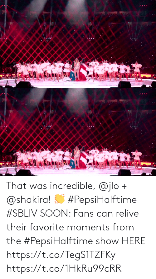 incredible: That was incredible, @jlo + @shakira! 👏 #PepsiHalftime #SBLIV  SOON: Fans can relive their favorite moments from the #PepsiHalftime show HERE https://t.co/TegS1TZFKy https://t.co/1HkRu99cRR