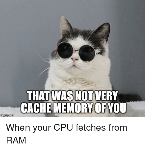 Cache: THAT WAS NOT VERY  CACHE MEMORY OFYOU When your CPU fetches from RAM