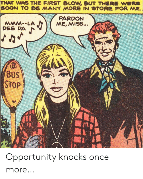 Soon..., Opportunity, and Once: THAT WAS THE FIRST BLOW, BUT THERE WERE  SOON TO BE MANY MORE IN STORE FOR ME..  PARDON  ME, MISS...  MMM--LA  DEE DA  BUS  STOP Opportunity knocks once more…