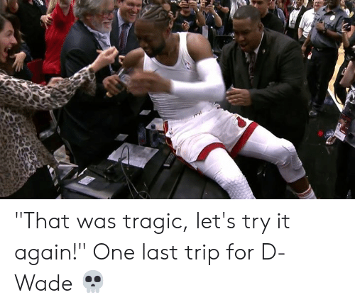 """One, D Wade, and Trip: """"That was tragic, let's try it again!""""  One last trip for D-Wade 💀"""