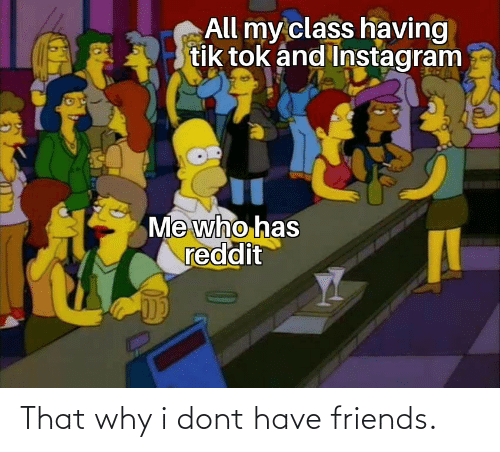 I Dont: That why i dont have friends.