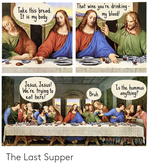 blood: That wine you're drinking -  my blood!  Take this bread.  It is my body.  PFT!  Jesus, Jesus!  We're trying to  eat here!  Is the hummus  anything?  Bruh.  C0OPERAAI COM The Last Supper