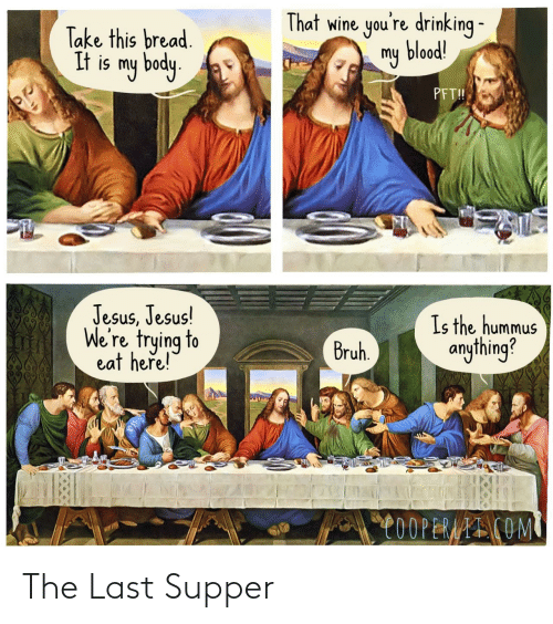 bruh: That wine you're drinking -  my blood!  Take this bread.  It is my body.  PFT!  Jesus, Jesus!  We're trying to  eat heře!  Is the hummus  anything?  Bruh.  C0OPERAAI COM The Last Supper