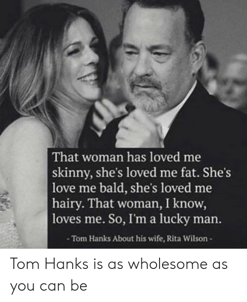 Love, Skinny, and Tom Hanks: That woman has loved me  skinny, she's loved me fat. She's  love me bald, she's loved me  hairy. That woman, I know,  loves me. So, I'ma lucky man.  -Tom Hanks About his wife, Rita Wilson- Tom Hanks is as wholesome as you can be