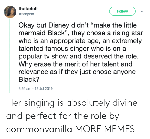 "Dank, Disney, and Memes: thatadult  Follow  @rianphin  Okay but Disney didn't ""make the little  mermaid Black"", they chose a rising star  who is an appropriate age, an extremely  talented famous singer who is on a  popular tv show and deserved the role.  Why erase the merit of her talent and  relevance as if they just chose anyone  Black?  6:29 am-12 Jul 2019 Her singing is absolutely divine and perfect for the role by commonvanilla MORE MEMES"
