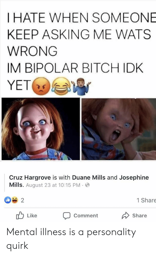 Bitch, Bipolar, and Terrible Facebook: THATE WHEN SOMEONE  KEEP ASKING ME WATS  WRONG  IM BIPOLAR BITCH IDK  YET  Cruz Hargrove is with Duane Mills and Josephine  Mills. August 23 at 10:15 PM  1 Share  2  Like  Comment  Share Mental illness is a personality quirk
