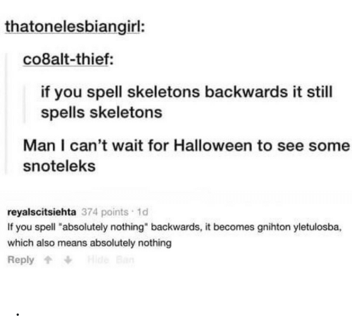 "thief: thatonelesbiangirl:  co8alt-thief:  if you spell skeletons backwards it still  spells skeletons  Man I can't wait for Halloween to see some  snoteleks  reyalscitsiehta 374 points 1d  If you spell ""absolutely nothing"" backwards, it becomes gnihton yletulosba,  which also means absolutely nothing  Hide Ban  Reply ."