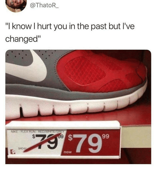 """Nike, You, and Now: @ThatoR  """"I know I hurt you in the past but I've  changed""""  NIKE  $799  now"""